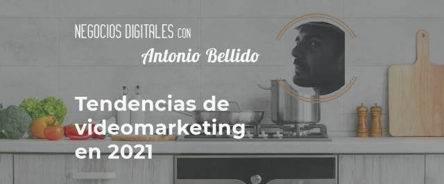 Negocios digitales: Tendencias de videomarketing en 2021 con Antonio Bellido