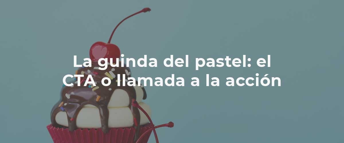 La guinda del pastel: el 'call to action' (CTA)